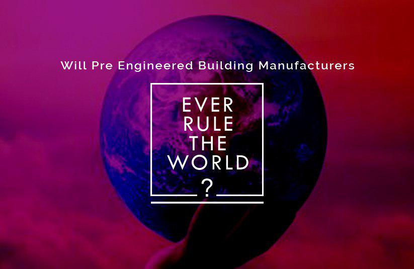 Will Pre- Engineered Building Manufacturers Ever Rule the World?