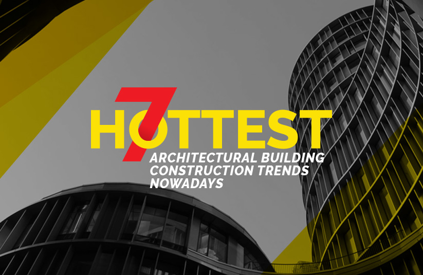 7 Hottest Architectural Building Construction Trends Nowadays